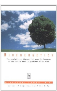 Bioenergetics: The Revolutionary Therapy That Uses the Language of the Body to Heal the Problems of the Mind